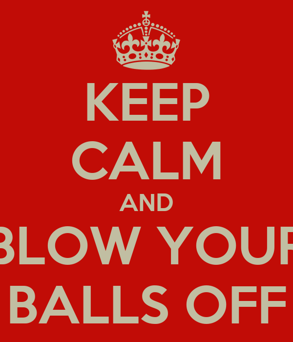 KEEP CALM AND BLOW YOUR BALLS OFF