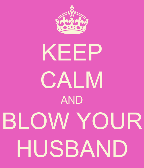 KEEP CALM AND BLOW YOUR HUSBAND