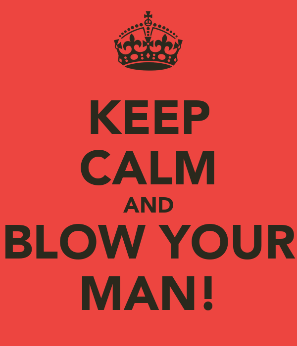 KEEP CALM AND BLOW YOUR MAN!