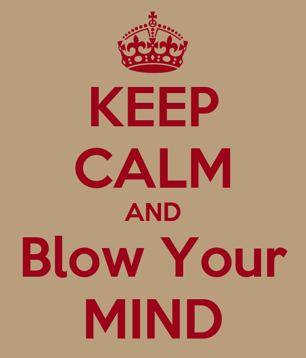 KEEP CALM AND Blow Your MIND