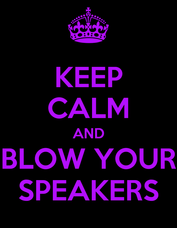 KEEP CALM AND BLOW YOUR SPEAKERS