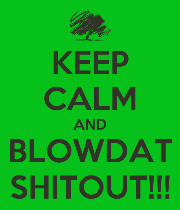 KEEP CALM AND BLOWDAT SHITOUT!!!
