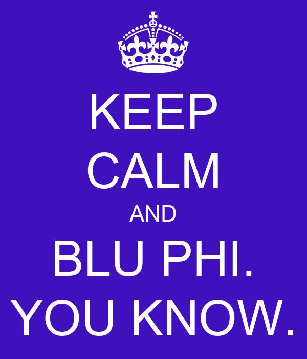 KEEP CALM AND BLU PHI. YOU KNOW.