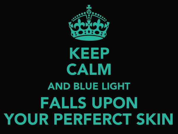 KEEP CALM AND BLUE LIGHT FALLS UPON YOUR PERFERCT SKIN