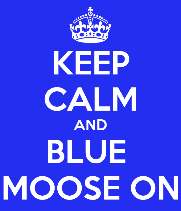 KEEP CALM AND BLUE  MOOSE ON