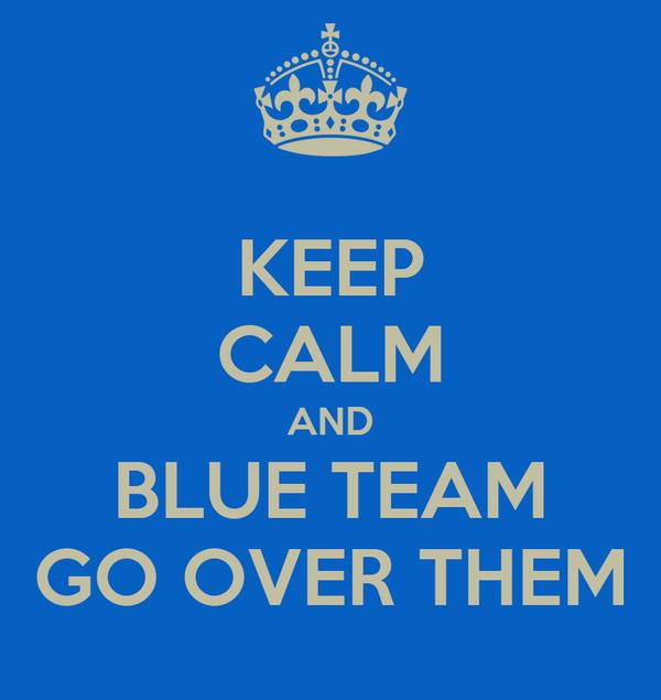 KEEP CALM AND BLUE TEAM GO OVER THEM