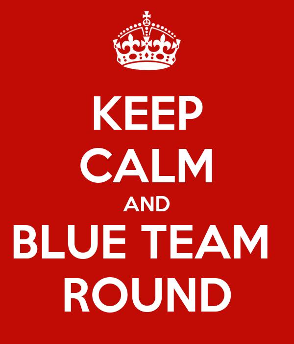KEEP CALM AND BLUE TEAM  ROUND