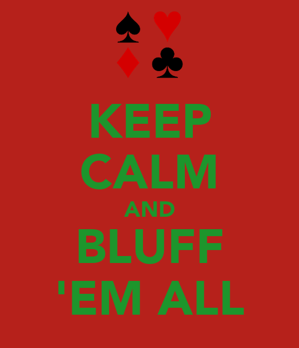 KEEP CALM AND BLUFF 'EM ALL