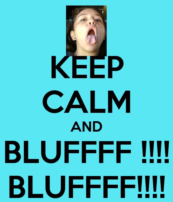 KEEP CALM AND BLUFFFF !!!! BLUFFFF!!!!