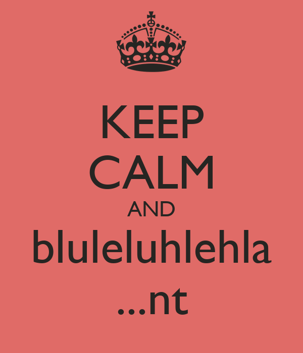 KEEP CALM AND bluleluhlehla ...nt