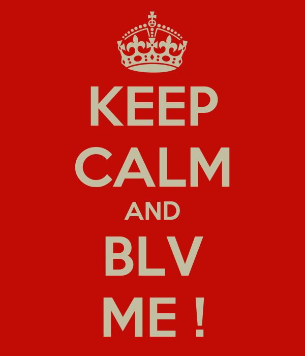 KEEP CALM AND BLV ME !