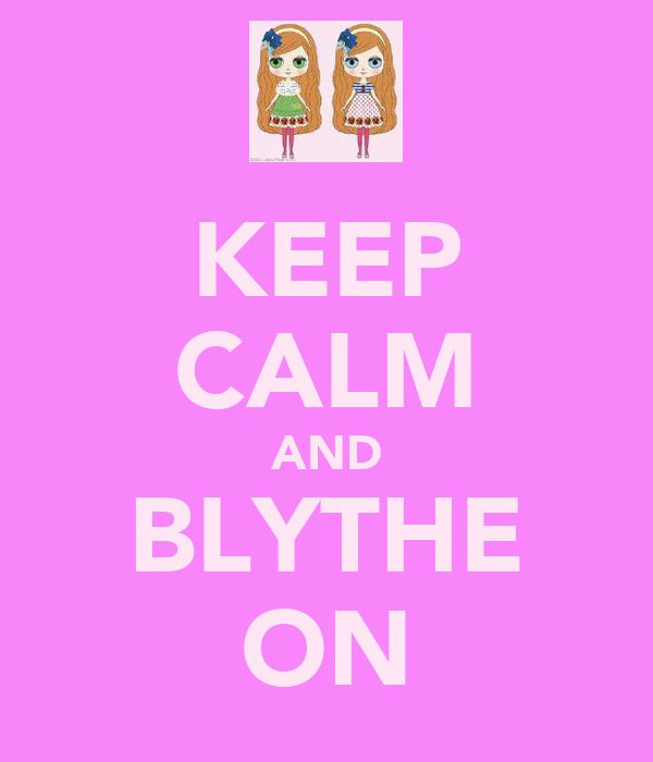 KEEP CALM AND BLYTHE ON