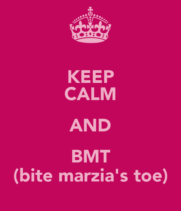 KEEP CALM AND BMT (bite marzia's toe)