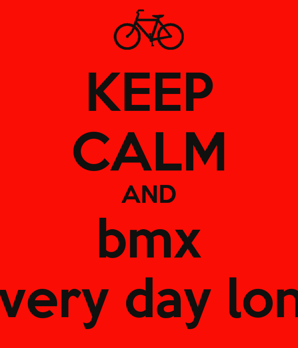 KEEP CALM AND bmx every day long