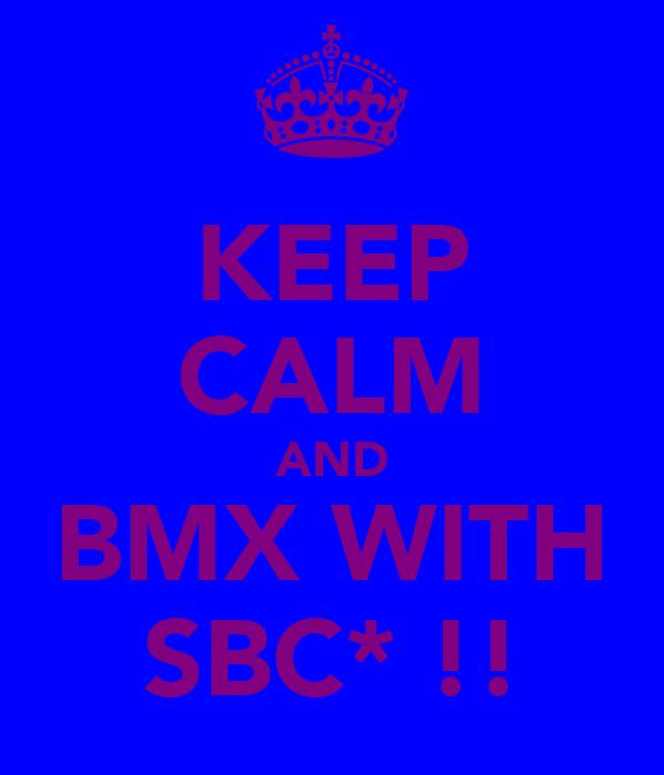 KEEP CALM AND BMX WITH SBC* !!