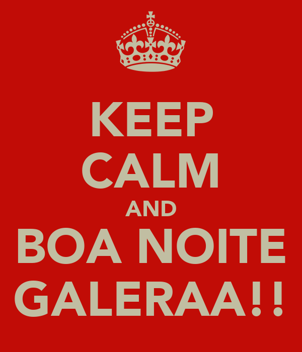 KEEP CALM AND BOA NOITE GALERAA!!