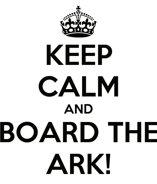 KEEP CALM AND BOARD THE ARK!
