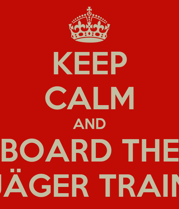KEEP CALM AND BOARD THE JÄGER TRAIN