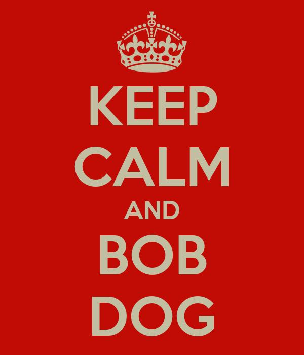 KEEP CALM AND BOB DOG