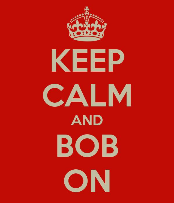 KEEP CALM AND BOB ON
