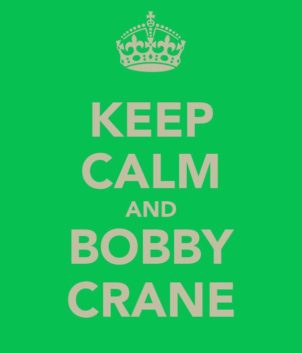 KEEP CALM AND BOBBY CRANE