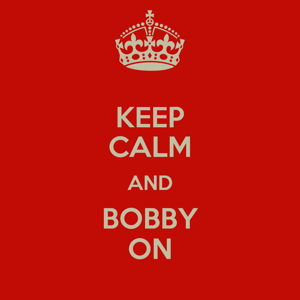 KEEP CALM AND BOBBY ON