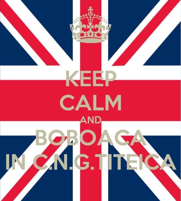 KEEP CALM AND BOBOACA IN C.N.G.TITEICA