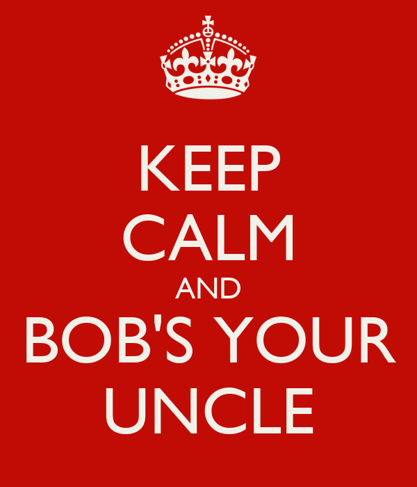 KEEP CALM AND BOB'S YOUR UNCLE