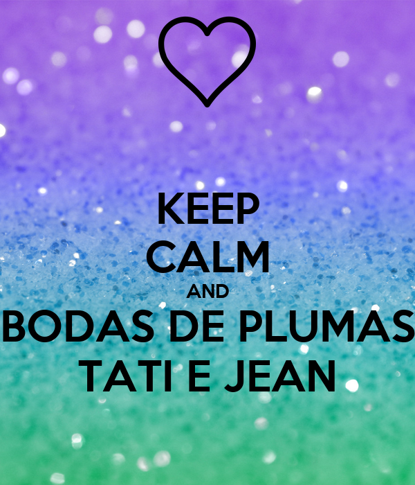 KEEP CALM AND BODAS DE PLUMAS TATI E JEAN
