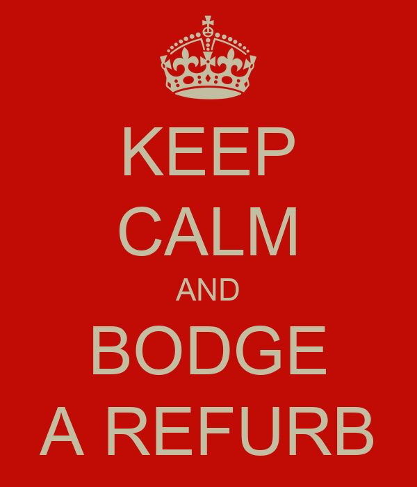 KEEP CALM AND BODGE A REFURB