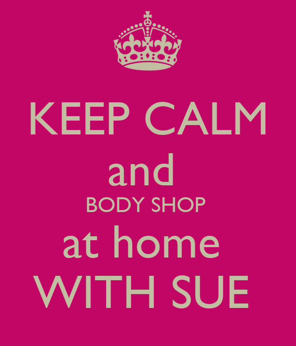 KEEP CALM and  BODY SHOP  at home  WITH SUE