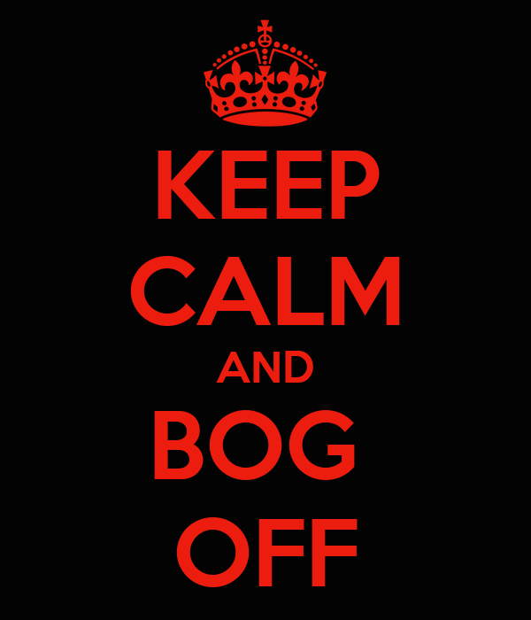 KEEP CALM AND BOG  OFF