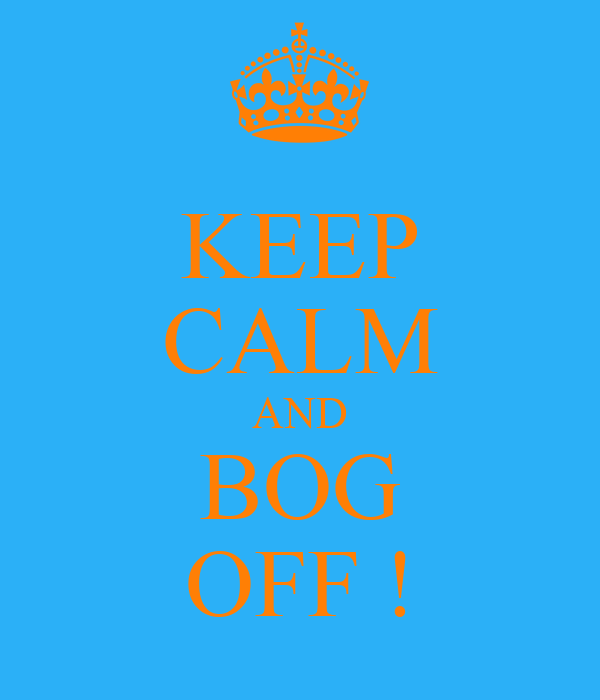 KEEP CALM AND BOG OFF !