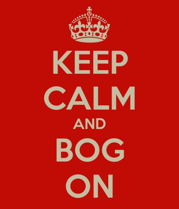 KEEP CALM AND BOG ON