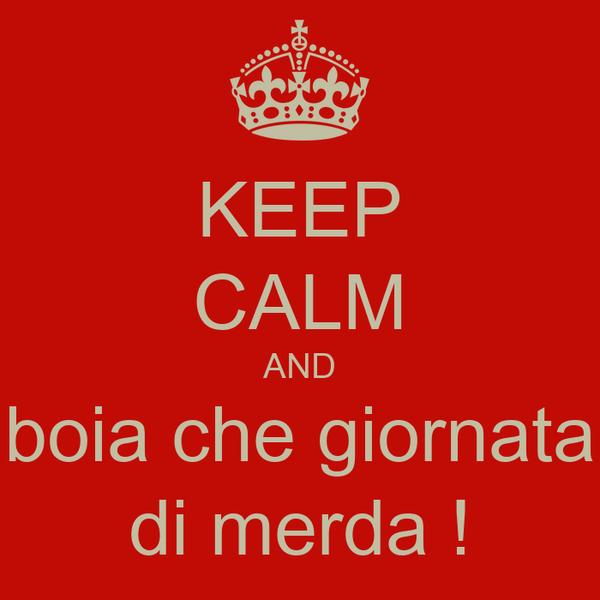 Keep calm and boia che giornata di merda poster for Immagini di keep calm