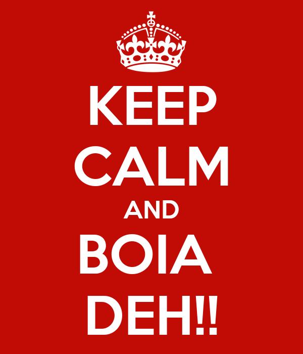 KEEP CALM AND BOIA  DEH!!