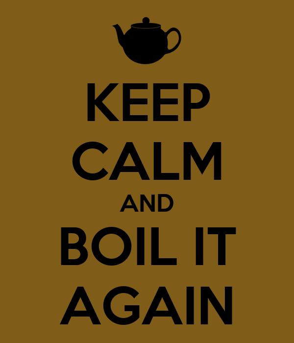 KEEP CALM AND BOIL IT AGAIN