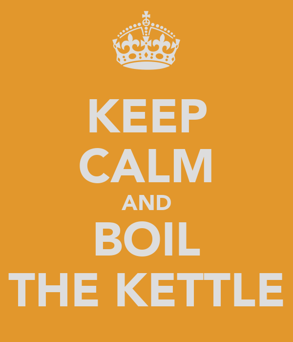 KEEP CALM AND BOIL THE KETTLE