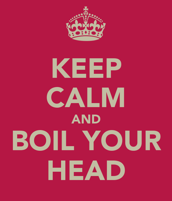 KEEP CALM AND BOIL YOUR HEAD