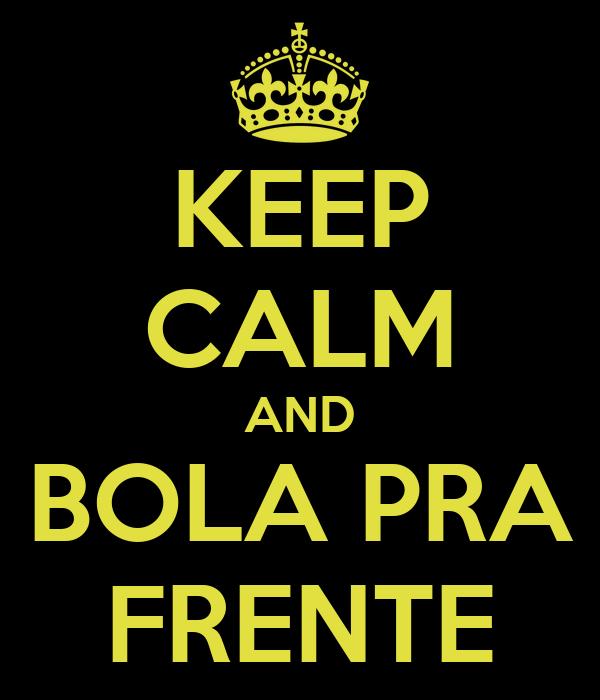 KEEP CALM AND BOLA PRA FRENTE
