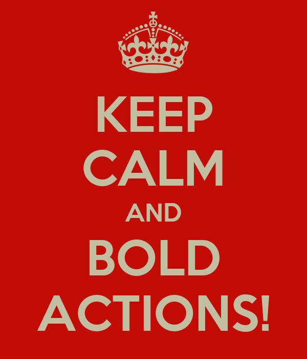 KEEP CALM AND BOLD ACTIONS!