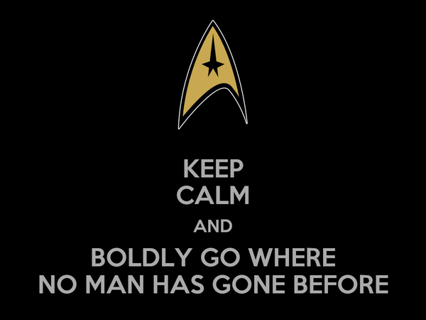 KEEP CALM AND BOLDLY GO WHERE NO MAN HAS GONE BEFORE
