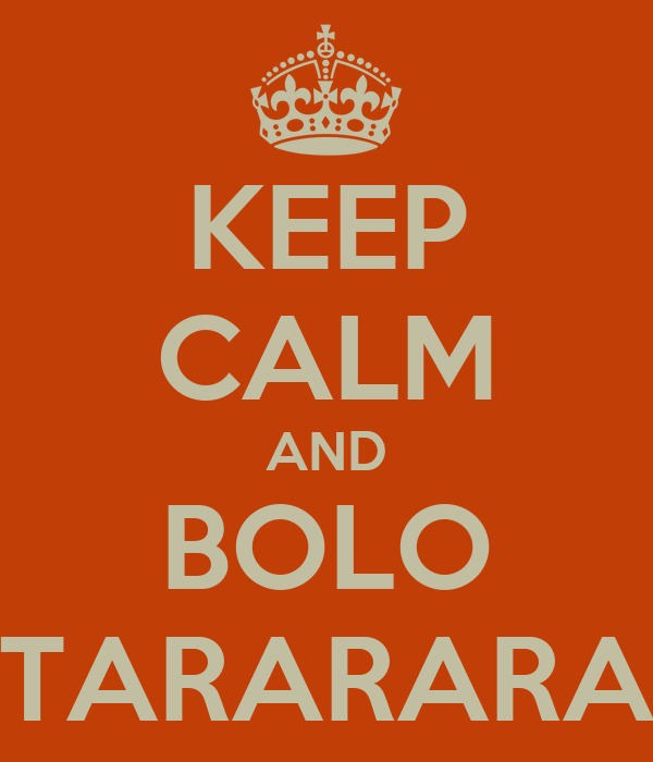 KEEP CALM AND BOLO TARARARA