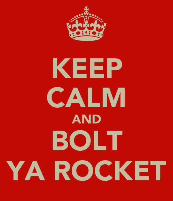 KEEP CALM AND BOLT YA ROCKET