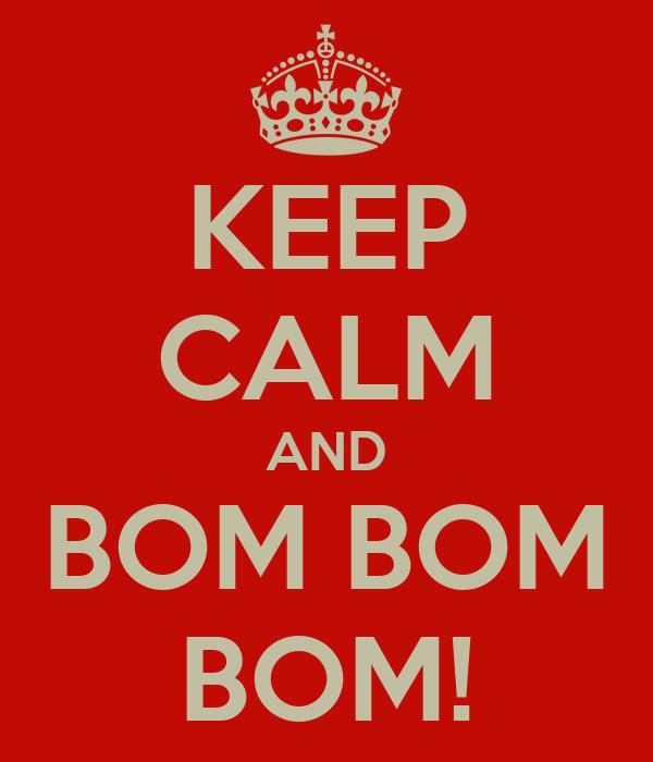 KEEP CALM AND BOM BOM BOM!