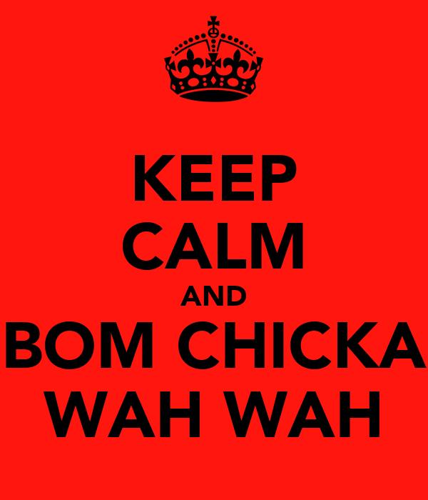 KEEP CALM AND BOM CHICKA WAH WAH