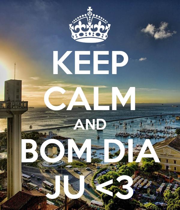KEEP CALM AND BOM DIA JU <3