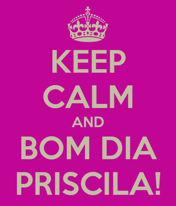 KEEP CALM AND BOM DIA PRISCILA!