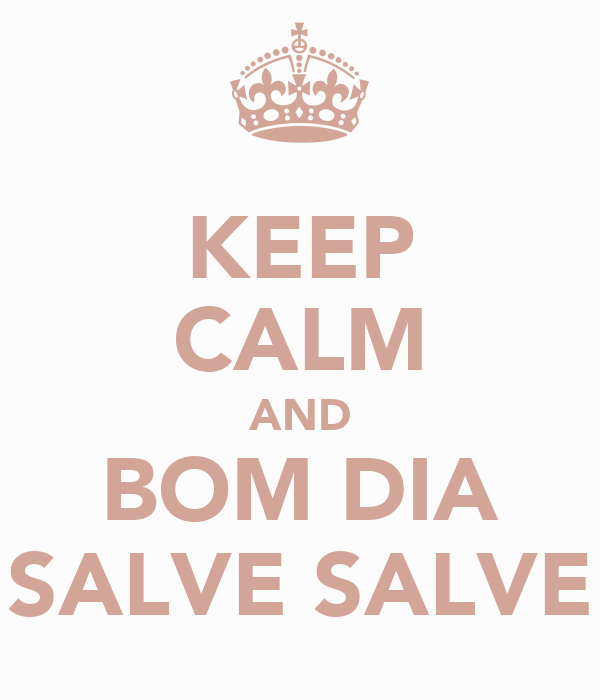 KEEP CALM AND BOM DIA SALVE SALVE