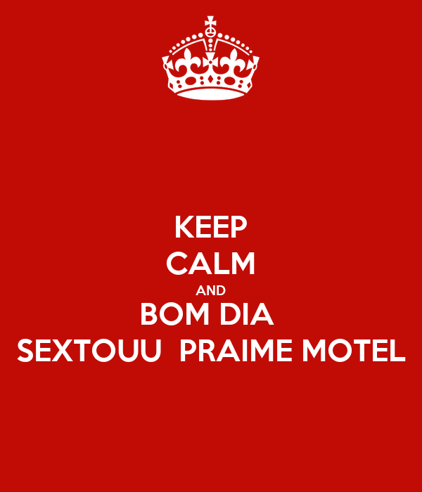 KEEP CALM AND BOM DIA  SEXTOUU  PRAIME MOTEL